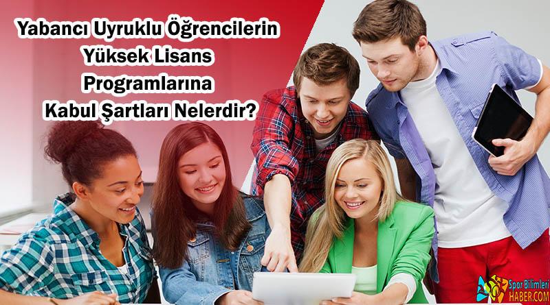 Yabancı Uyruklu Öğrencilerin Yüksek Lisans Eğitim Programlarına Kabul Şartları Nelerdir?